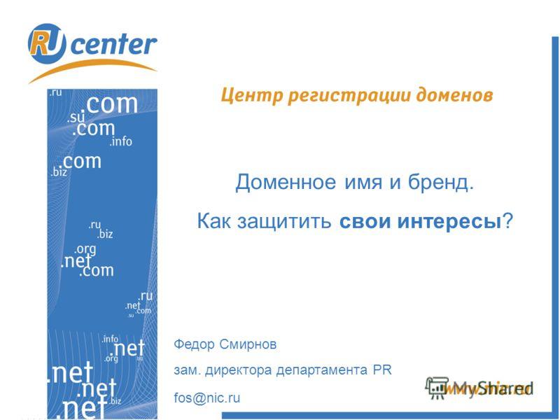 Доменное имя и бренд. Как защитить свои интересы? Федор Смирнов зам. директора департамента PR fos@nic.ru