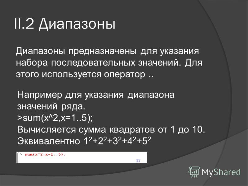 II.2 Диапазоны Диапазоны предназначены для указания набора последовательных значений. Для этого используется оператор.. Например для указания диапазона значений ряда. >sum(x^2,x=1..5); Вычисляется сумма квадратов от 1 до 10. Эквивалентно 1 2 +2 2 +3