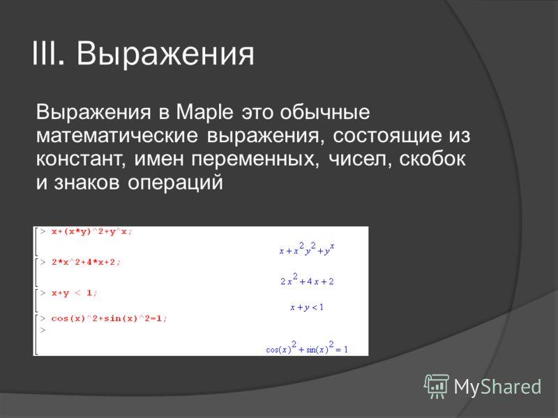 III. Выражения Выражения в Maple это обычные математические выражения, состоящие из констант, имен переменных, чисел, скобок и знаков операций