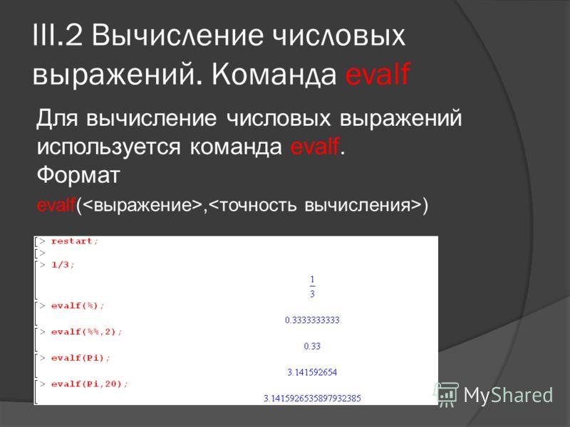III.2 Вычисление числовых выражений. Команда evalf Для вычисление числовых выражений используется команда evalf. Формат evalf(, )