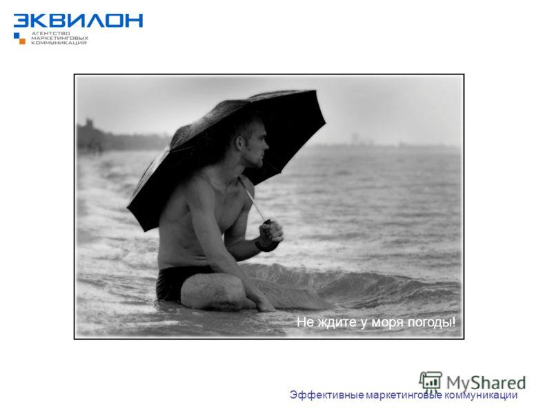 Не ждите у моря погоды! Эффективные маркетинговые коммуникации