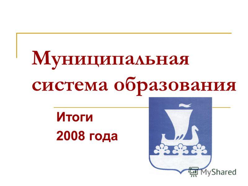 Муниципальная система образования Итоги 2008 года