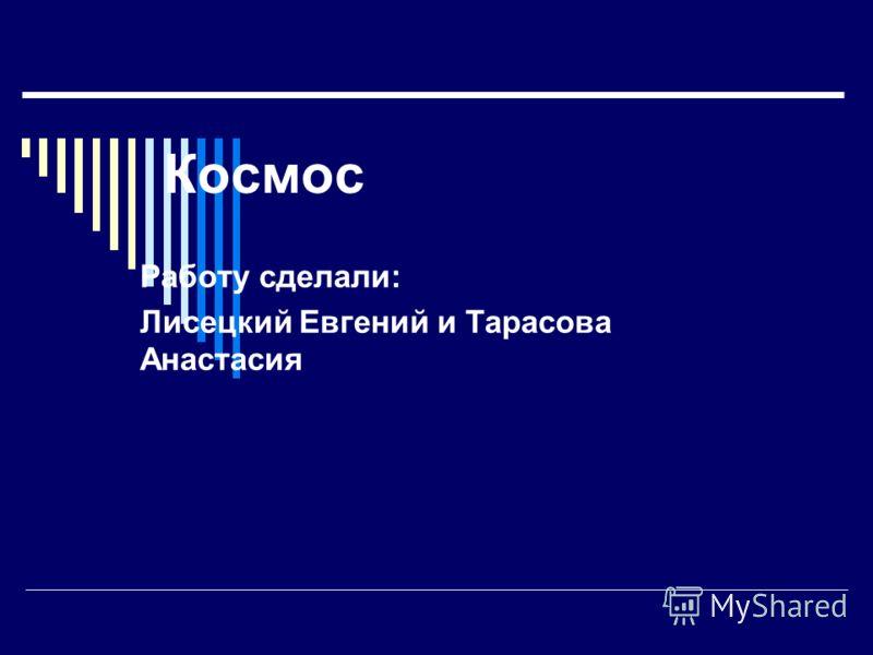 Космос Работу сделали: Лисецкий Евгений и Тарасова Анастасия