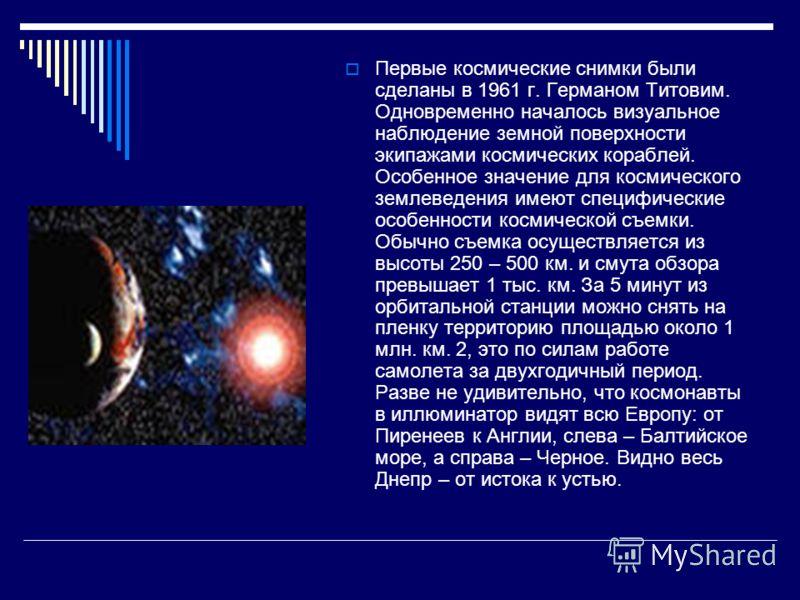 Первые космические снимки были сделаны в 1961 г. Германом Титовим. Одновременно началось визуальное наблюдение земной поверхности экипажами космических кораблей. Особенное значение для космического землеведения имеют специфические особенности космиче