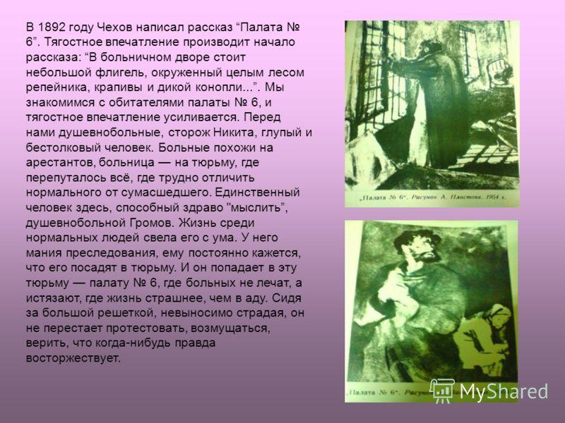 В 1892 году Чехов написал рассказ Палата 6. Тягостное впечатление производит начало рассказа: В больничном дворе стоит небольшой флигель, окруженный целым лесом репейника, крапивы и дикой конопли.... Мы знакомимся с обитателями палаты 6, и тягостное