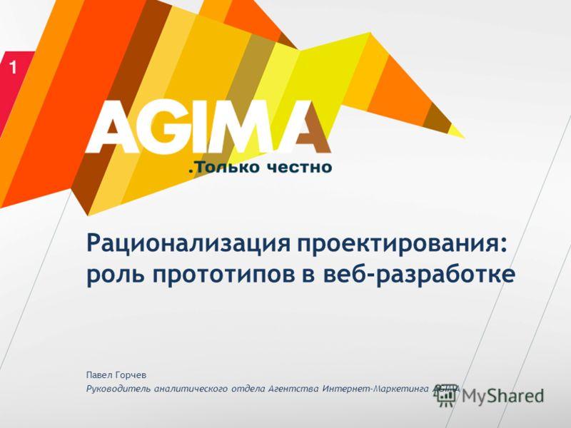 Рационализация проектирования: роль прототипов в веб-разработке Павел Горчев Руководитель аналитического отдела Агентства Интернет-Маркетинга AGIMA