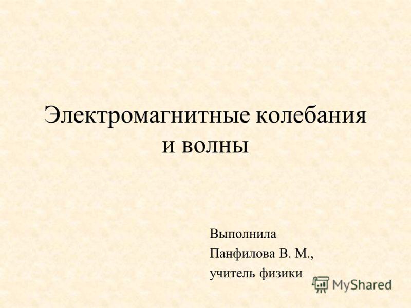 Электромагнитные колебания и волны Выполнила Панфилова В. М., учитель физики