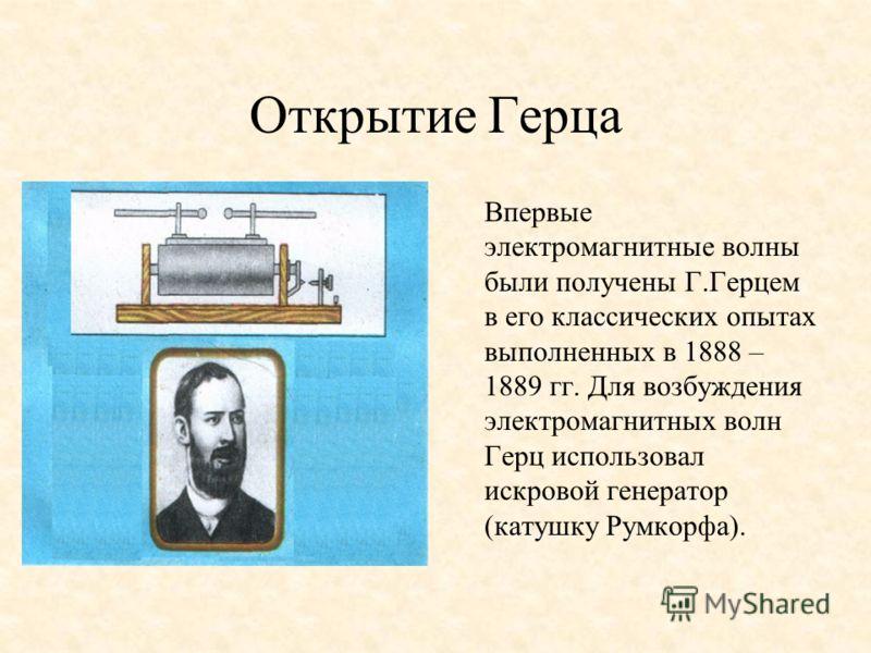 Открытие Герца Впервые электромагнитные волны были получены Г.Герцем в его классических опытах выполненных в 1888 – 1889 гг. Для возбуждения электромагнитных волн Герц использовал искровой генератор (катушку Румкорфа).