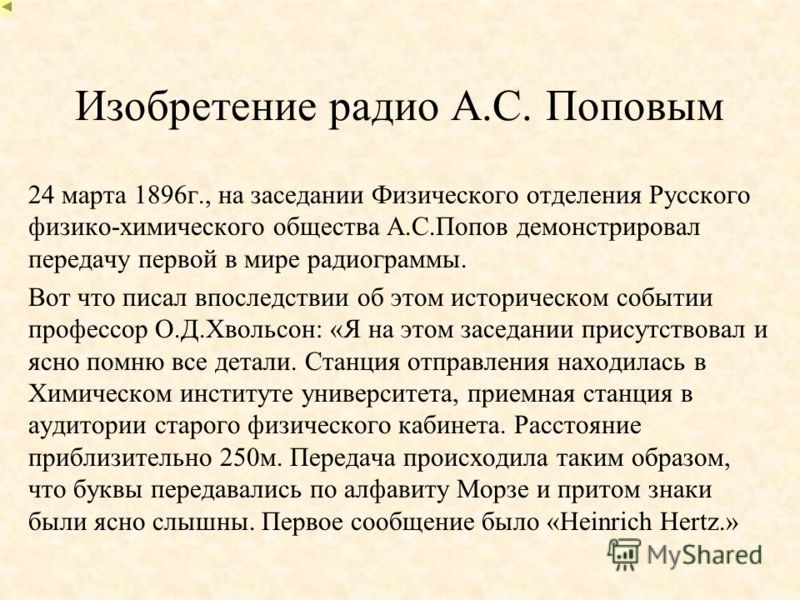 Изобретение радио А.С. Поповым 24 марта 1896г., на заседании Физического отделения Русского физико-химического общества А.С.Попов демонстрировал передачу первой в мире радиограммы. Вот что писал впоследствии об этом историческом событии профессор О.Д