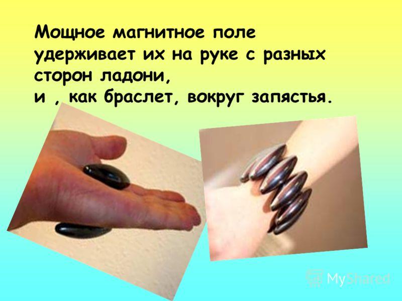 Мощное магнитное поле удерживает их на руке с разных сторон ладони, и, как браслет, вокруг запястья.