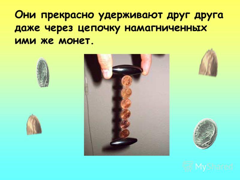 Они прекрасно удерживают друг друга даже через цепочку намагниченных ими же монет.