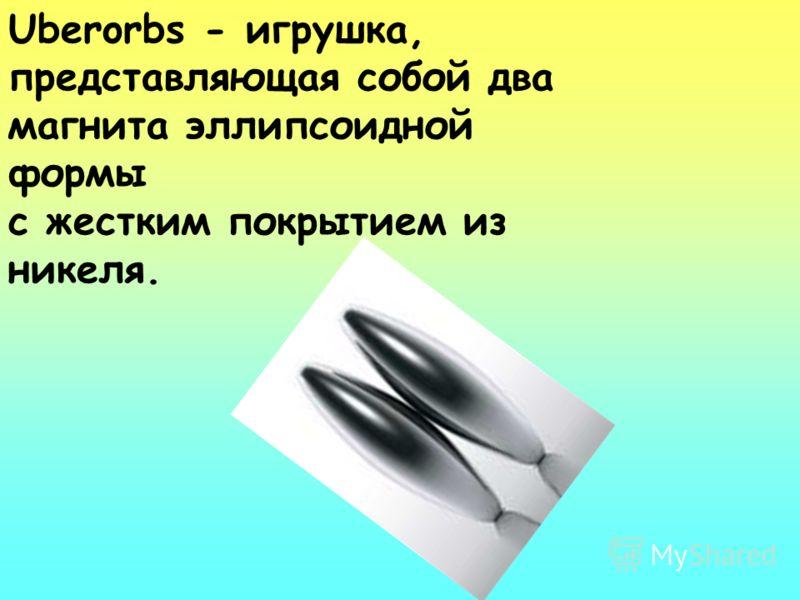 Uberorbs - игрушка, представляющая собой два магнита эллипсоидной формы с жестким покрытием из никеля.