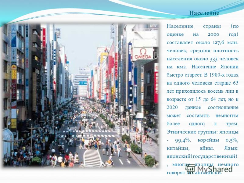 Население Население страны (по оценке на 2000 год) составляет около 127,6 млн. человек, средняя плотность населения около 333 человек на км2. Население Японии быстро стареет. В 1980-х годах на одного человека старше 65 лет приходилось восемь лиц в во