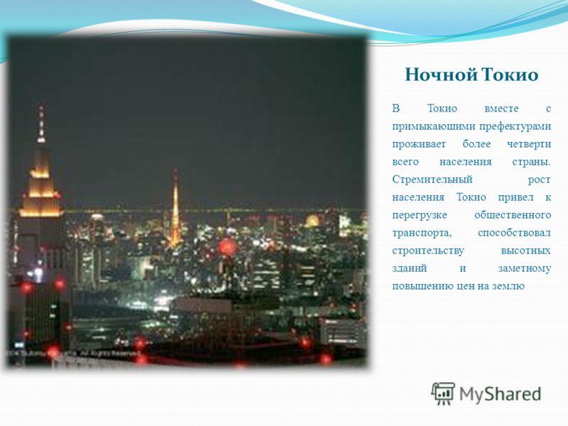 Ночной Токио В Токио вместе с примыкающими префектурами проживает более четверти всего населения страны. Стремительный рост населения Токио привел к перегрузке общественного транспорта, способствовал строительству высотных зданий и заметному повышени
