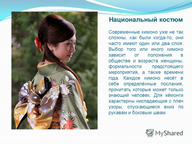 Национальный костюм Современные кимоно уже не так сложны, как были когда-то, они часто имеют один или два слоя. Выбор того или иного кимоно зависит от положения в обществе и возраста женщины, формальности предстоящего мероприятия, а также времени год