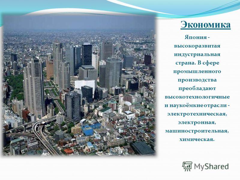 Экономика Япония - высокоразвитая индустриальная страна. В сфере промышленного производства преобладают высокотехнологичные и наукоёмкие отрасли - электротехническая, электронная, машиностроительная, химическая.