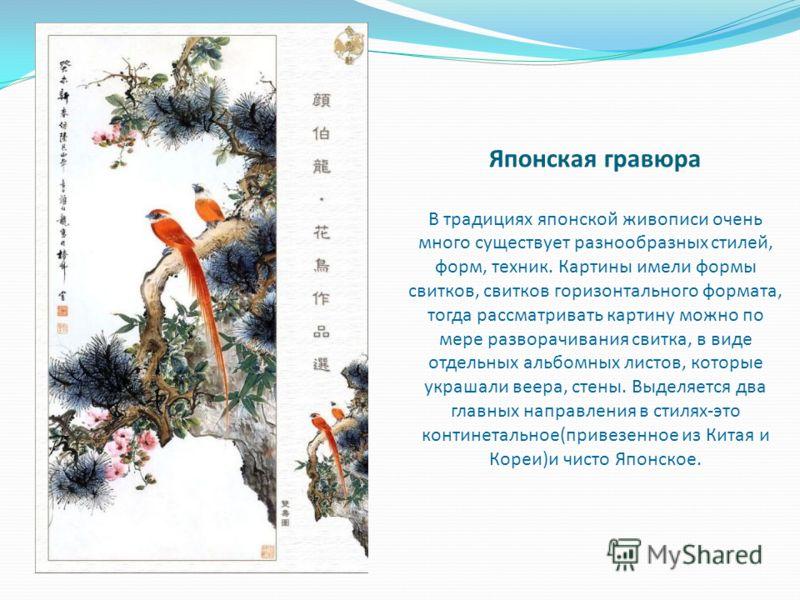 Японская гравюра В традициях японской живописи очень много существует разнообразных стилей, форм, техник. Картины имели формы свитков, свитков горизонтального формата, тогда рассматривать картину можно по мере разворачивания свитка, в виде отдельных