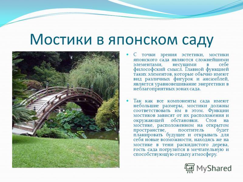 Мостики в японском саду C точки зрения эстетики, мостики японского сада являются сложнейшими элементами, несущими в себе философский смысл. Главной функцией таких элементов, которые обычно имеют вид различных фигурок и ансамблей, является уравновешив