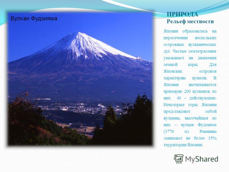 ПРИРОДА Рельеф местности Япония образовалась на пересечении нескольких островных вулканических дуг. Частые землетрясения указывают на движения земной коры. Для Японских островов характерны цунами. В Японии насчитывается примерно 200 вулканов, из них