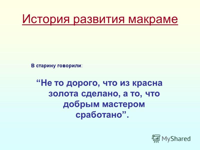 История развития макраме В старину говорили: Не то дорого, что из красна золота сделано, а то, что добрым мастером сработано.