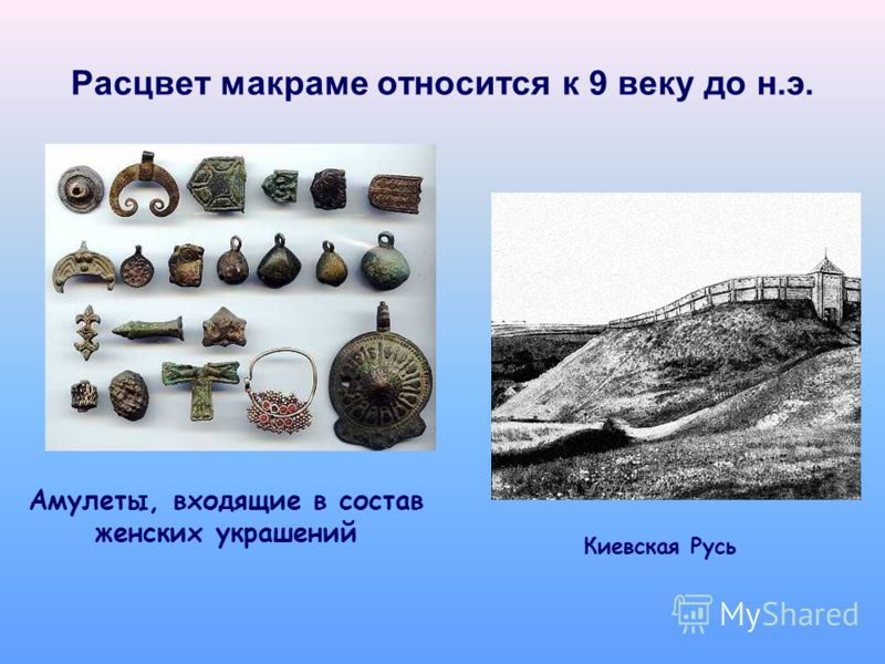 Расцвет макраме относится к 9 веку до н.э. Амулеты, входящие в состав женских украшений Киевская Русь