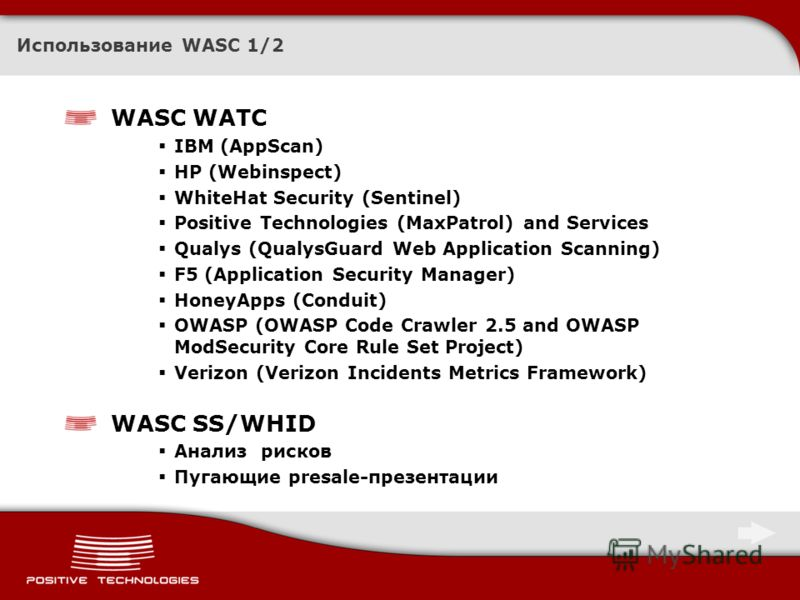 Использование WASC 1/2 WASC WATC IBM (AppScan) HP (Webinspect) WhiteHat Security (Sentinel) Positive Technologies (MaxPatrol) and Services Qualys (QualysGuard Web Application Scanning) F5 (Application Security Manager) HoneyApps (Conduit) OWASP (OWAS