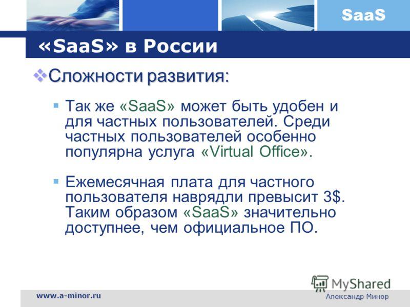 SaaS www.a-minor.ru Александр Минор «SaaS» в России Сложности развития: Сложности развития: Так же «SaaS» может быть удобен и для частных пользователей. Среди частных пользователей особенно популярна услуга «Virtual Office». Ежемесячная плата для час
