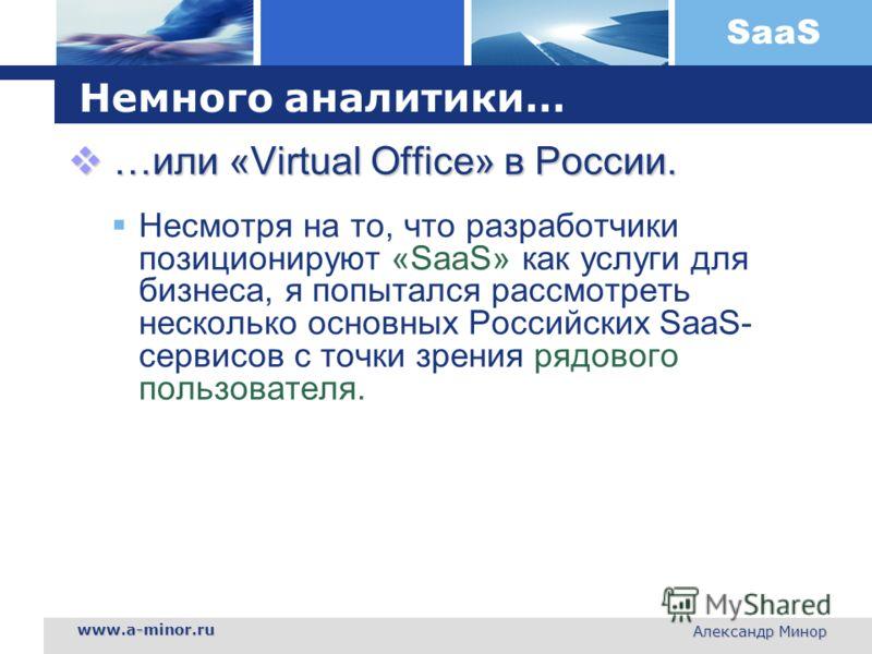 SaaS www.a-minor.ru Александр Минор Немного аналитики… …или «Virtual Office» в России. …или «Virtual Office» в России. Несмотря на то, что разработчики позиционируют «SaaS» как услуги для бизнеса, я попытался рассмотреть несколько основных Российских