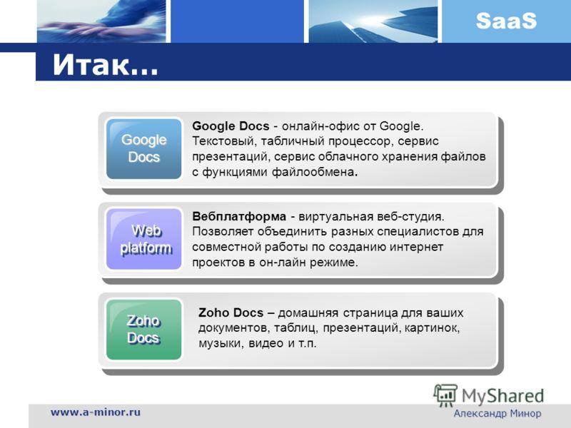 SaaS www.a-minor.ru Александр Минор Итак… WebplatformWebplatform Вебплатформа - виртуальная веб-студия. Позволяет объединить разных специалистов для совместной работы по созданию интернет проектов в он-лайн режиме. ZohoDocsZohoDocs Zoho Docs – домашн