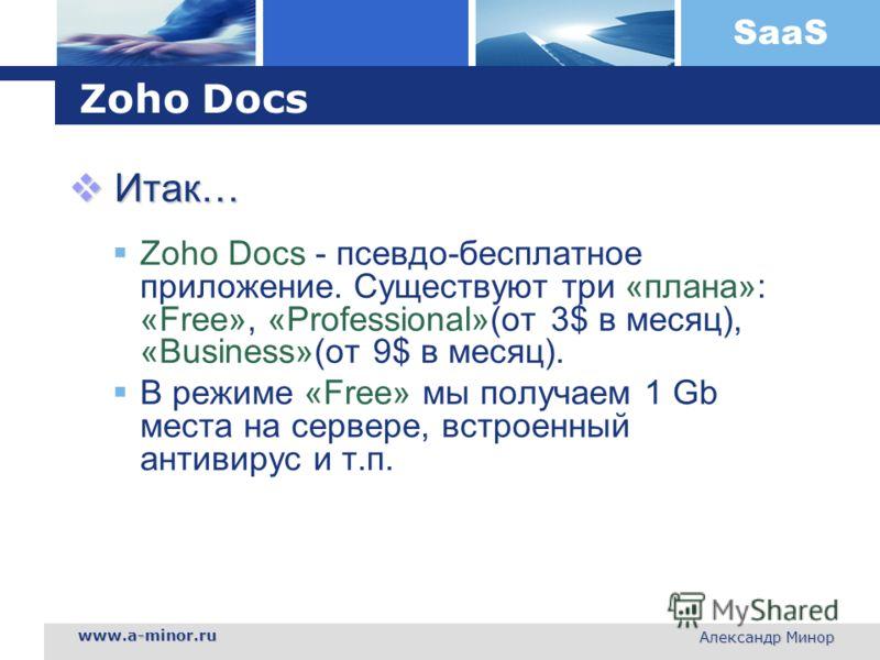 SaaS www.a-minor.ru Александр Минор Zoho Docs Итак… Итак… Zoho Docs - псевдо-бесплатное приложение. Существуют три «плана»: «Free», «Professional»(от 3$ в месяц), «Business»(от 9$ в месяц). В режиме «Free» мы получаем 1 Gb места на сервере, встроенны