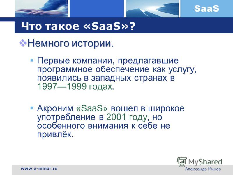 SaaS www.a-minor.ru Александр Минор Что такое «SaaS»? Немного истории. Немного истории. Первые компании, предлагавшие программное обеспечение как услугу, появились в западных странах в 19971999 годах. Акроним «SaaS» вошел в широкое употребление в 200