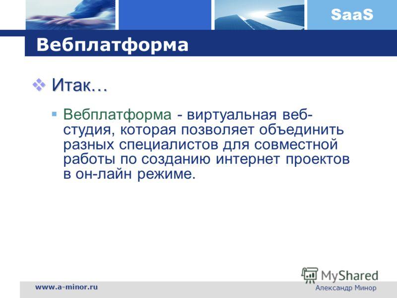 SaaS www.a-minor.ru Александр Минор Вебплатформа Итак… Итак… Вебплатформа - виртуальная веб- студия, которая позволяет объединить разных специалистов для совместной работы по созданию интернет проектов в он-лайн режиме.