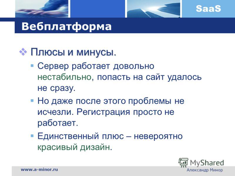 SaaS www.a-minor.ru Александр Минор Вебплатформа Плюсы и минусы. Плюсы и минусы. Сервер работает довольно нестабильно, попасть на сайт удалось не сразу. Но даже после этого проблемы не исчезли. Регистрация просто не работает. Единственный плюс – неве