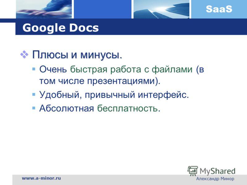 SaaS www.a-minor.ru Александр Минор Google Docs Плюсы и минусы. Плюсы и минусы. Очень быстрая работа с файлами (в том числе презентациями). Удобный, привычный интерфейс. Абсолютная бесплатность.