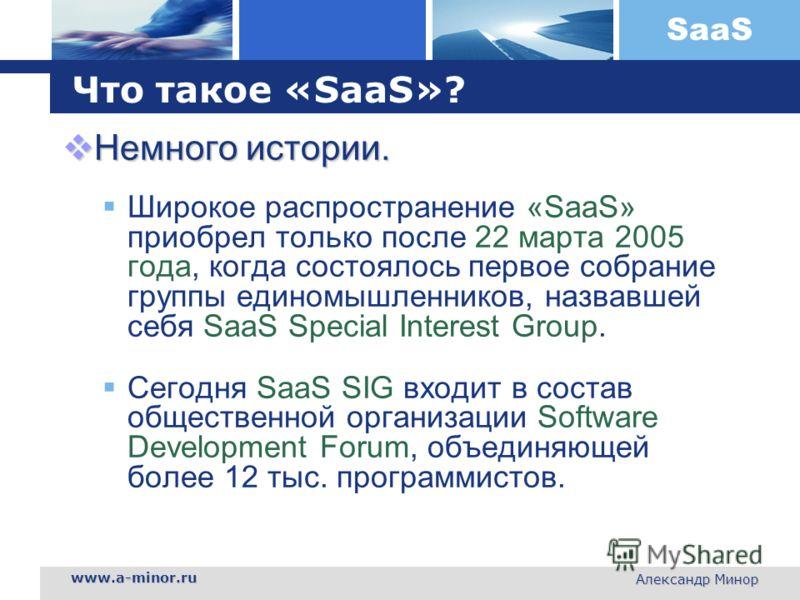SaaS www.a-minor.ru Александр Минор Что такое «SaaS»? Немного истории. Немного истории. Широкое распространение «SaaS» приобрел только после 22 марта 2005 года, когда состоялось первое собрание группы единомышленников, назвавшей себя SaaS Special Int