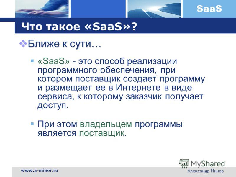 SaaS www.a-minor.ru Александр Минор Что такое «SaaS»? Ближе к сути… Ближе к сути… «SaaS» - это способ реализации программного обеспечения, при котором поставщик создает программу и размещает ее в Интернете в виде сервиса, к которому заказчик получает
