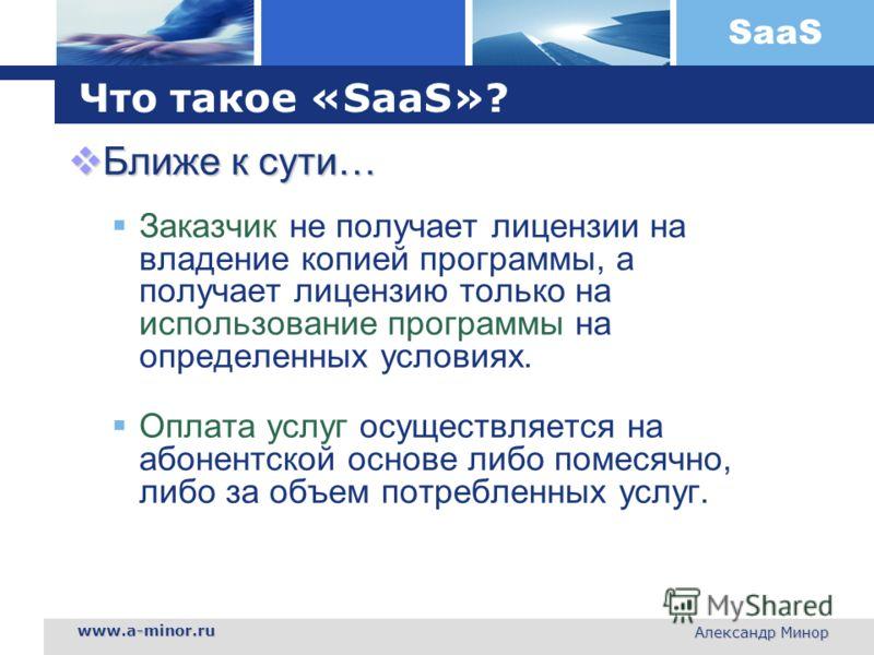 SaaS www.a-minor.ru Александр Минор Что такое «SaaS»? Ближе к сути… Ближе к сути… Заказчик не получает лицензии на владение копией программы, а получает лицензию только на использование программы на определенных условиях. Оплата услуг осуществляется