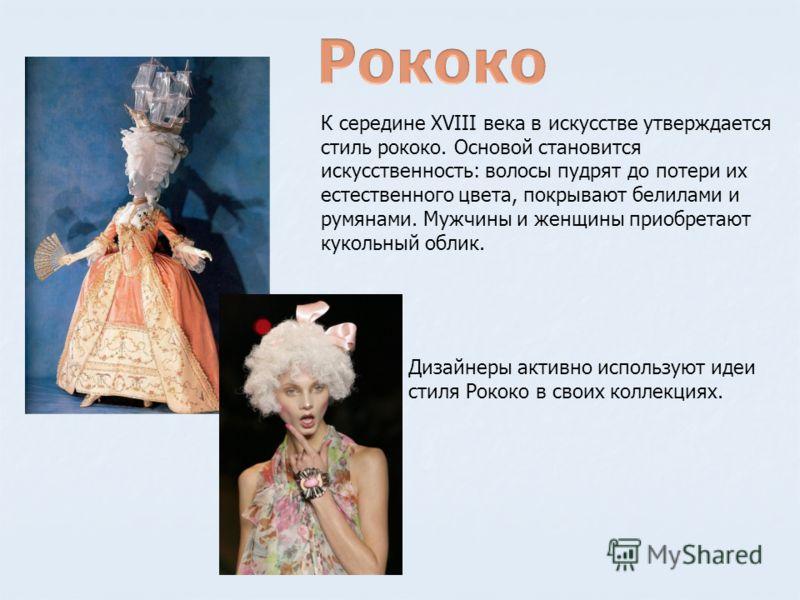 К середине XVIII века в искусстве утверждается стиль рококо. Основой становится искусственность: волосы пудрят до потери их естественного цвета, покрывают белилами и румянами. Мужчины и женщины приобретают кукольный облик. Дизайнеры активно использую