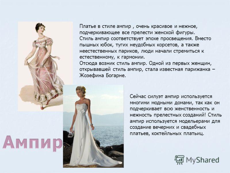 Платье в стиле ампир, очень красивое и нежное, подчеркивающее все прелести женской фигуры. Стиль ампир соответствует эпохе просвещения. Вместо пышных юбок, тугих неудобных корсетов, а также неестественных париков, люди начали стремиться к естественно