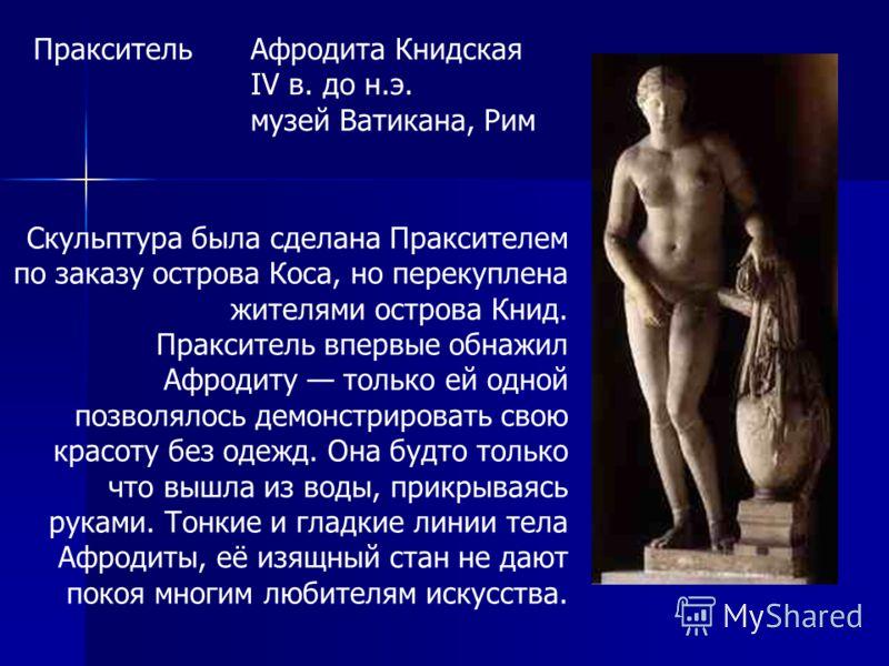Афродита Книдская IV в. до н.э. музей Ватикана, Рим Пракситель Скульптура была сделана Праксителем по заказу острова Коса, но перекуплена жителями острова Книд. Пракситель впервые обнажил Афродиту только ей одной позволялось демонстрировать свою крас