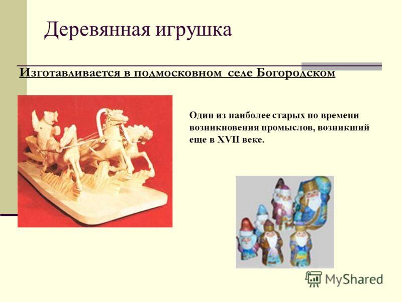 Деревянная игрушка Изготавливается в подмосковном селе Богородском Один из наиболее старых по времени возникновения промыслов, возникший еще в XVII веке.