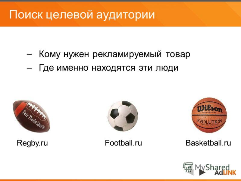 Поиск целевой аудитории –Кому нужен рекламируемый товар –Где именно находятся эти люди Regby.ru Football.ruBasketball.ru