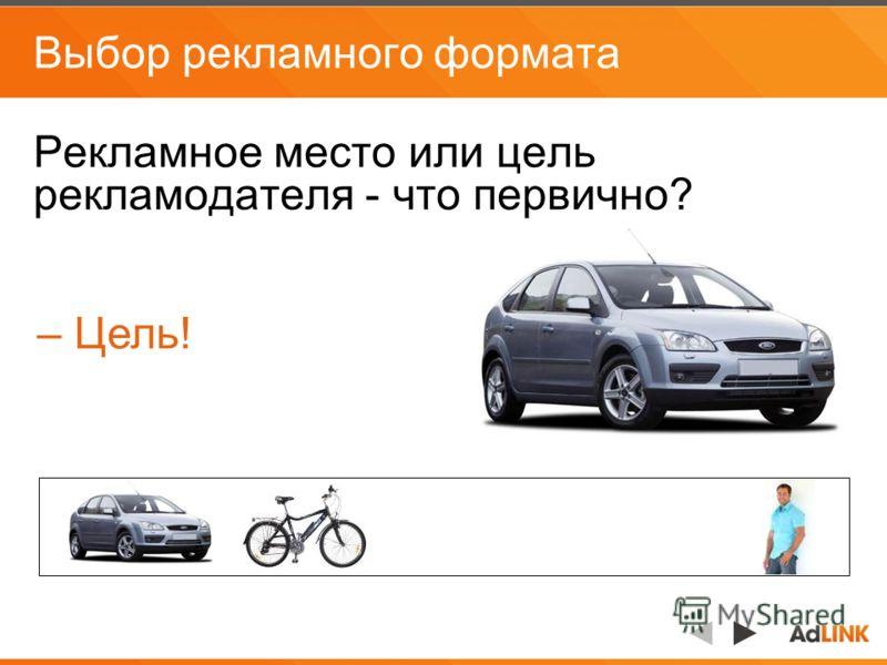 Выбор рекламного формата Рекламное место или цель рекламодателя - что первично? – Цель!