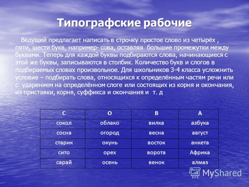 Типографские рабочие Ведущий предлагает написать в строчку простое слово из четырёх, пяти, шести букв, например- сова, оставляя большие промежутки между буквами. Теперь для каждой буквы подбираются слова, начинающиеся с этой же буквы, записываются в