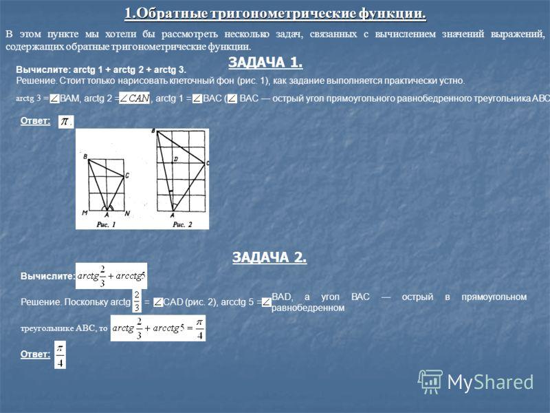 1.Обратные тригонометрические функции. Вычислите: arctg 1 + arctg 2 + arctg 3. Решение. Стоит только нарисовать клеточный фон (рис. 1), как задание выполняется практически устно. ВАМ, arctg 2 =, arctg 1 =BAC ( BAC острый угол прямоугольного равнобедр