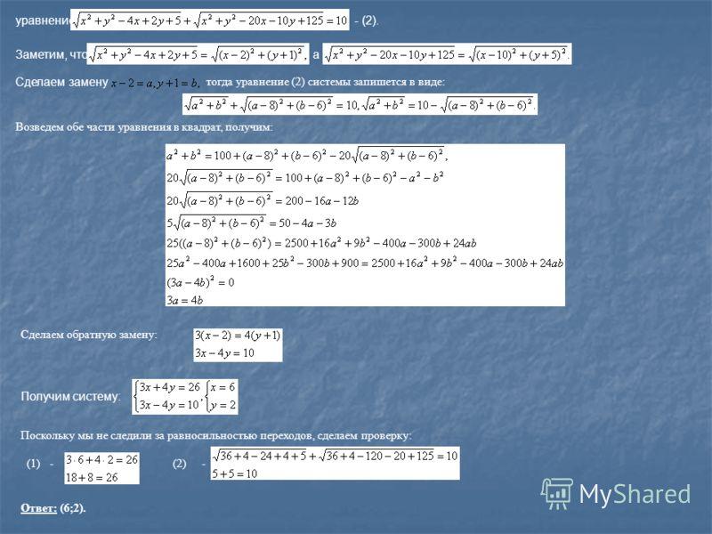 уравнение - (2). Заметим, чтоа Сделаем замену тогда уравнение (2) системы запишется в виде: Возведем обе части уравнения в квадрат, получим: Сделаем обратную замену: Получим систему: Поскольку мы не следили за равносильностью переходов, сделаем прове