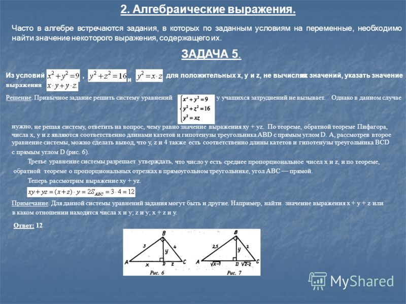 2. Алгебраические выражения. Часто в алгебре встречаются задания, в которых по заданным условиям на переменные, необходимо найти значение некоторого выражения, содержащего их. ЗАДАЧА 5. Из условий, и для положительных х, у и z, не вычисляяих значений