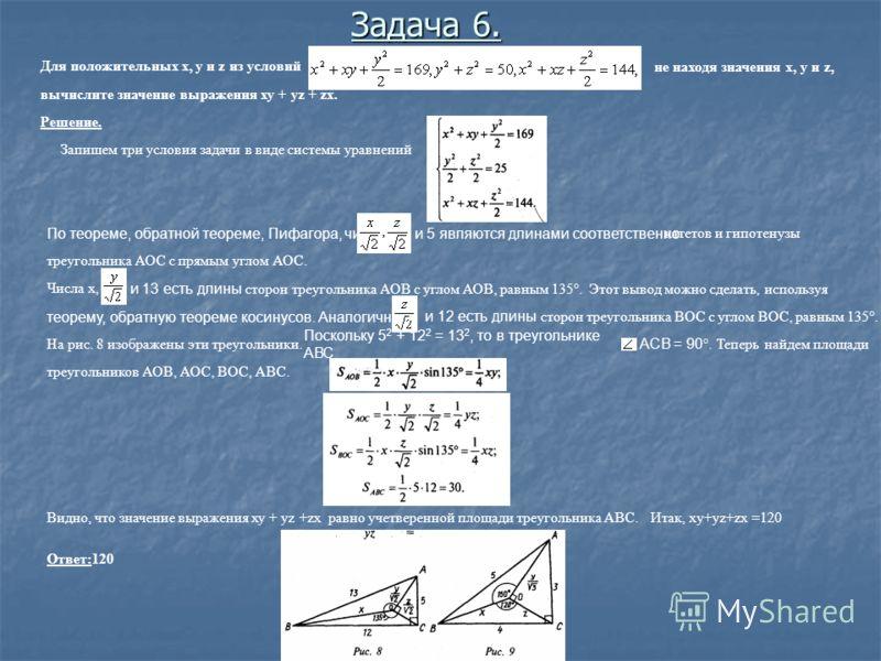 . Для положительных х, у и z из условий не находя значения х, у и z, вычислите значение выражения ху + уz + zx. Решение. Запишем три условия задачи в виде системы уравнений По теореме, обратной теореме, Пифагора, числаи 5 являются длинами соответстве