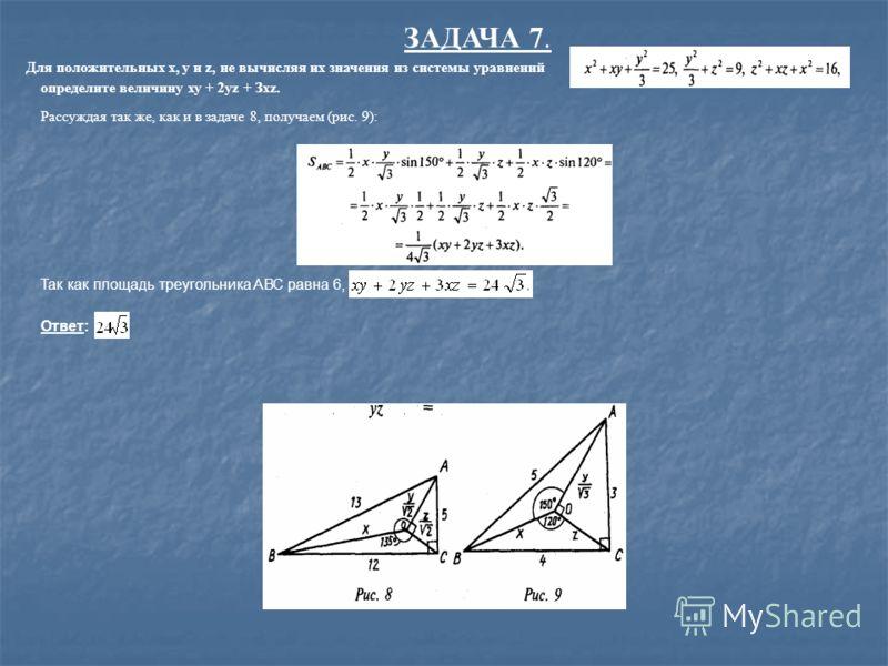 ЗАДАЧА 7. Для положительных х, у и z, не вычисляя их значения из системы уравнений определите величину ху + 2уz + Зxz. Рассуждая так же, как и в задаче 8, получаем (рис. 9): Так как площадь треугольника AВС равна 6, то Ответ: