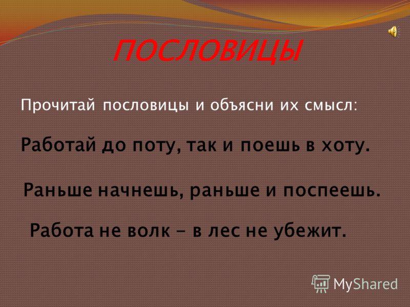 ПОСЛОВИЦЫ Прочитай пословицы и объясни их смысл: Работай до поту, так и поешь в хоту. Раньше начнешь, раньше и поспеешь. Работа не волк - в лес не убежит.